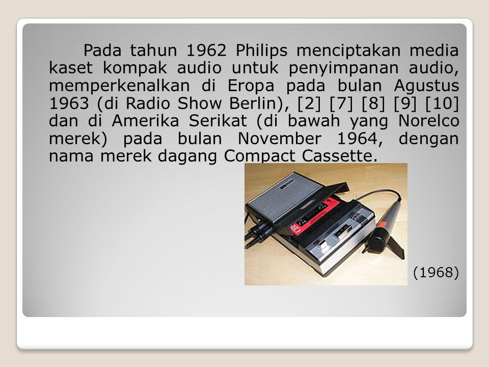 Pada tahun 1962 Philips menciptakan media kaset kompak audio untuk penyimpanan audio, memperkenalkan di Eropa pada bulan Agustus 1963 (di Radio Show Berlin), [2] [7] [8] [9] [10] dan di Amerika Serikat (di bawah yang Norelco merek) pada bulan November 1964, dengan nama merek dagang Compact Cassette.